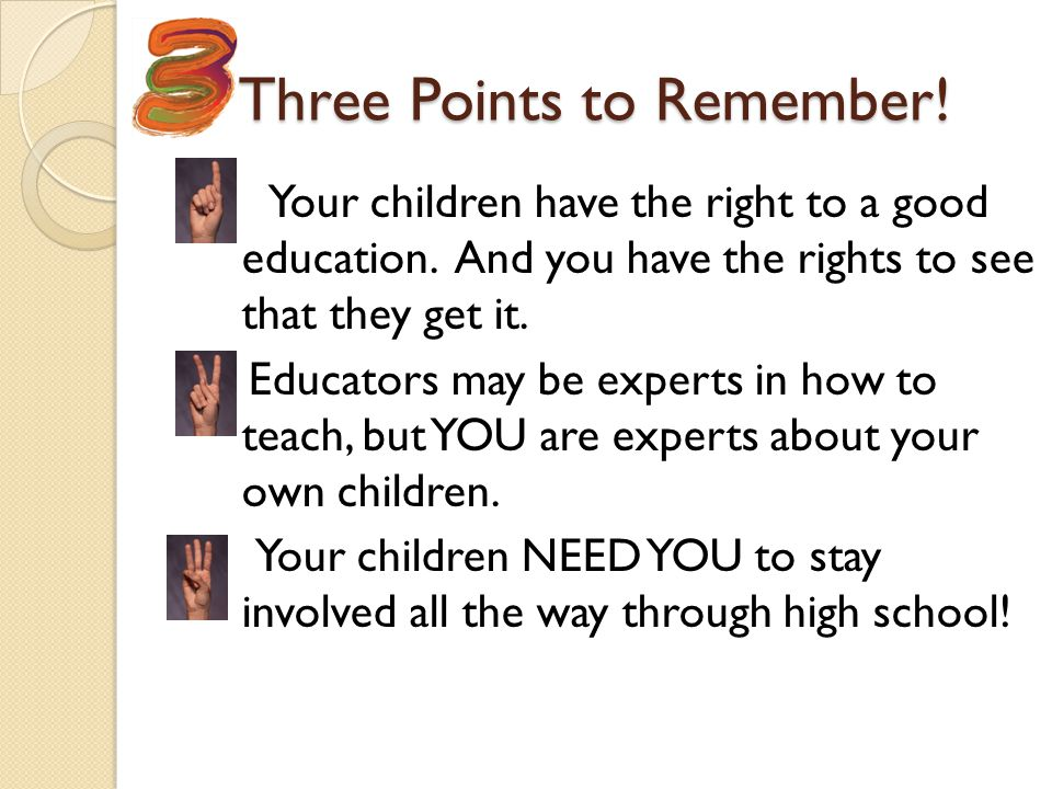 Three Points to Remember! Three Points to Remember! Your children have the right to a good education. And you have the rights to see that they get it.
