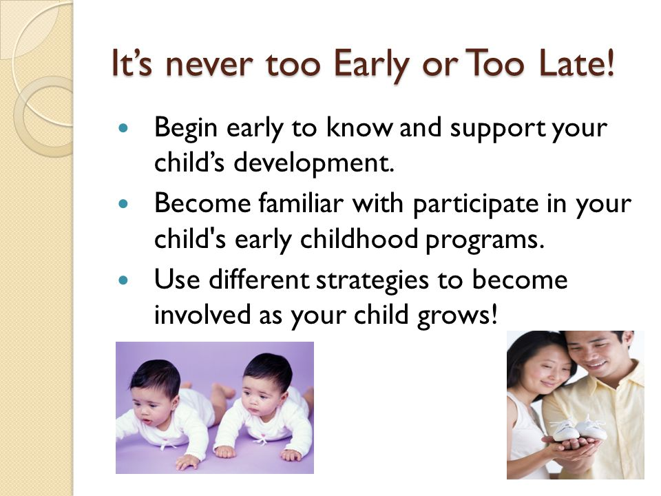 It's never too Early or Too Late. Begin early to know and support your child's development.