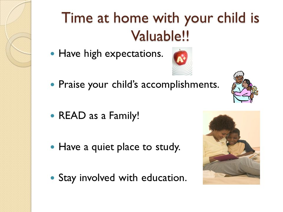 Time at home with your child is Valuable!! Have high expectations. Praise your child's accomplishments. READ as a Family! Have a quiet place to study.