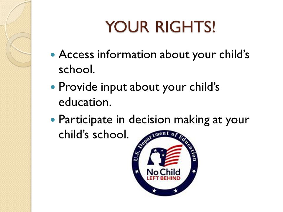 YOUR RIGHTS! Access information about your child's school. Provide input about your child's education. Participate in decision making at your child's
