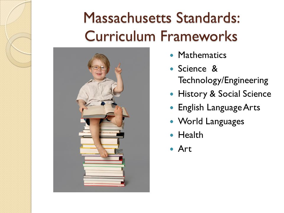 Massachusetts Standards: Curriculum Frameworks Mathematics Science & Technology/Engineering History & Social Science English Language Arts World Languages Health Art