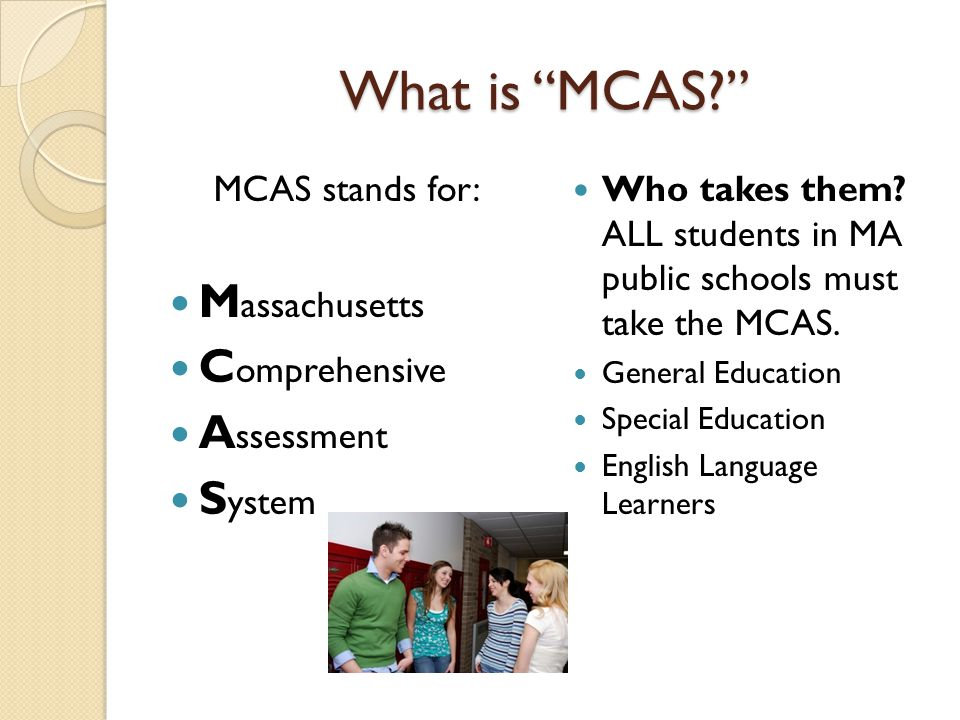"What is ""MCAS?"" MCAS stands for: M assachusetts C omprehensive A ssessment S ystem Who takes them? ALL students in MA public schools must take the MCA"
