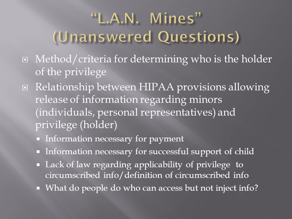  Method/criteria for determining who is the holder of the privilege  Relationship between HIPAA provisions allowing release of information regarding minors (individuals, personal representatives) and privilege (holder)  Information necessary for payment  Information necessary for successful support of child  Lack of law regarding applicability of privilege to circumscribed info/definition of circumscribed info  What do people do who can access but not inject info