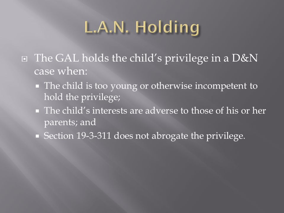  The GAL holds the child's privilege in a D&N case when:  The child is too young or otherwise incompetent to hold the privilege;  The child's interests are adverse to those of his or her parents; and  Section 19-3-311 does not abrogate the privilege.
