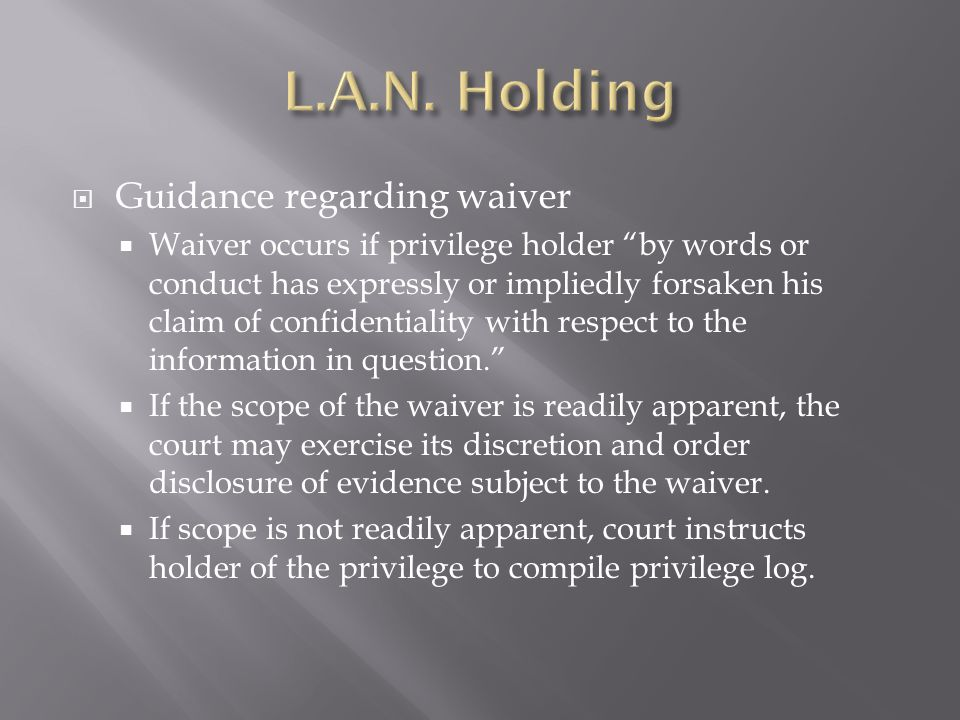  Guidance regarding waiver  Waiver occurs if privilege holder by words or conduct has expressly or impliedly forsaken his claim of confidentiality with respect to the information in question.  If the scope of the waiver is readily apparent, the court may exercise its discretion and order disclosure of evidence subject to the waiver.