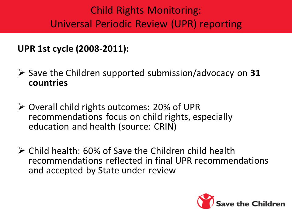 UPR 1st cycle (2008-2011):  Save the Children supported submission/advocacy on 31 countries  Overall child rights outcomes: 20% of UPR recommendations focus on child rights, especially education and health (source: CRIN)  Child health: 60% of Save the Children child health recommendations reflected in final UPR recommendations and accepted by State under review Child Rights Monitoring: Universal Periodic Review (UPR) reporting
