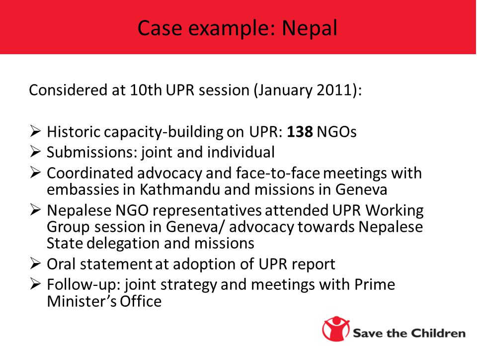Considered at 10th UPR session (January 2011):  Historic capacity-building on UPR: 138 NGOs  Submissions: joint and individual  Coordinated advocacy and face-to-face meetings with embassies in Kathmandu and missions in Geneva  Nepalese NGO representatives attended UPR Working Group session in Geneva/ advocacy towards Nepalese State delegation and missions  Oral statement at adoption of UPR report  Follow-up: joint strategy and meetings with Prime Minister's Office Case example: Nepal
