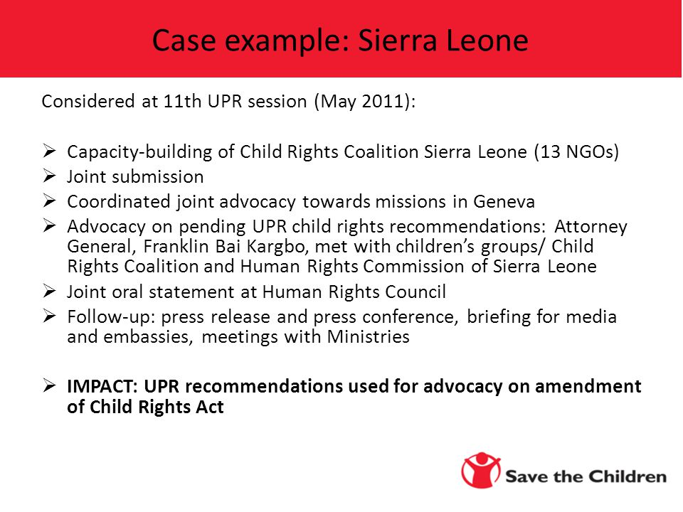 Considered at 11th UPR session (May 2011):  Capacity-building of Child Rights Coalition Sierra Leone (13 NGOs)  Joint submission  Coordinated joint advocacy towards missions in Geneva  Advocacy on pending UPR child rights recommendations: Attorney General, Franklin Bai Kargbo, met with children's groups/ Child Rights Coalition and Human Rights Commission of Sierra Leone  Joint oral statement at Human Rights Council  Follow-up: press release and press conference, briefing for media and embassies, meetings with Ministries  IMPACT: UPR recommendations used for advocacy on amendment of Child Rights Act Case example: Sierra Leone