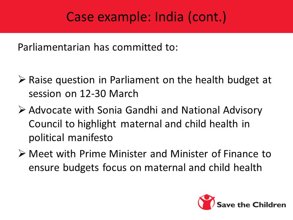 Parliamentarian has committed to:  Raise question in Parliament on the health budget at session on March  Advocate with Sonia Gandhi and National Advisory Council to highlight maternal and child health in political manifesto  Meet with Prime Minister and Minister of Finance to ensure budgets focus on maternal and child health Case example: India (cont.)