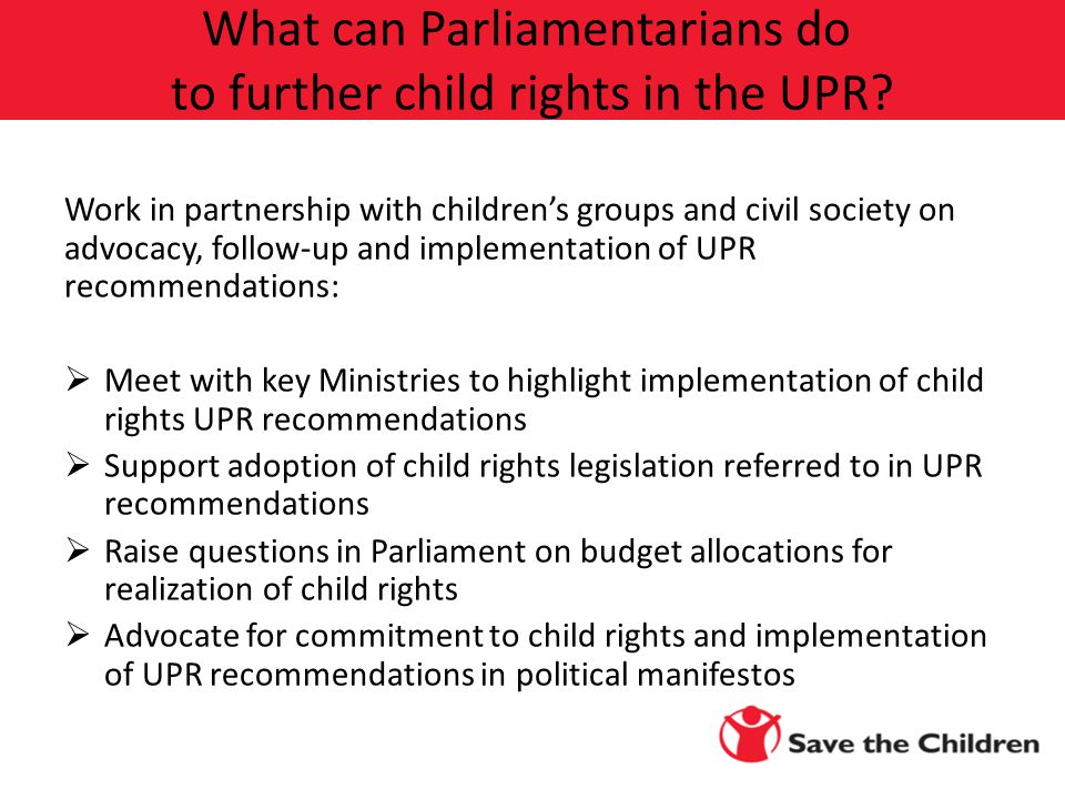 Work in partnership with children's groups and civil society on advocacy, follow-up and implementation of UPR recommendations:  Meet with key Ministries to highlight implementation of child rights UPR recommendations  Support adoption of child rights legislation referred to in UPR recommendations  Raise questions in Parliament on budget allocations for realization of child rights  Advocate for commitment to child rights and implementation of UPR recommendations in political manifestos What can Parliamentarians do to further child rights in the UPR