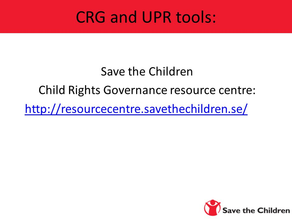 Save the Children Child Rights Governance resource centre:   CRG and UPR tools: