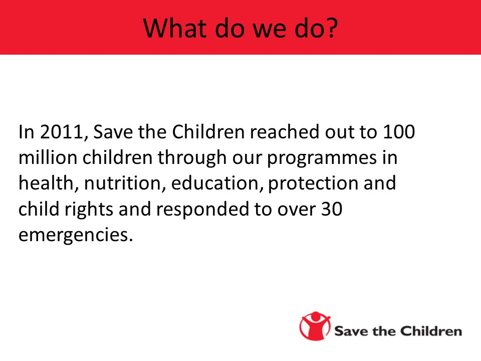 In 2011, Save the Children reached out to 100 million children through our programmes in health, nutrition, education, protection and child rights and