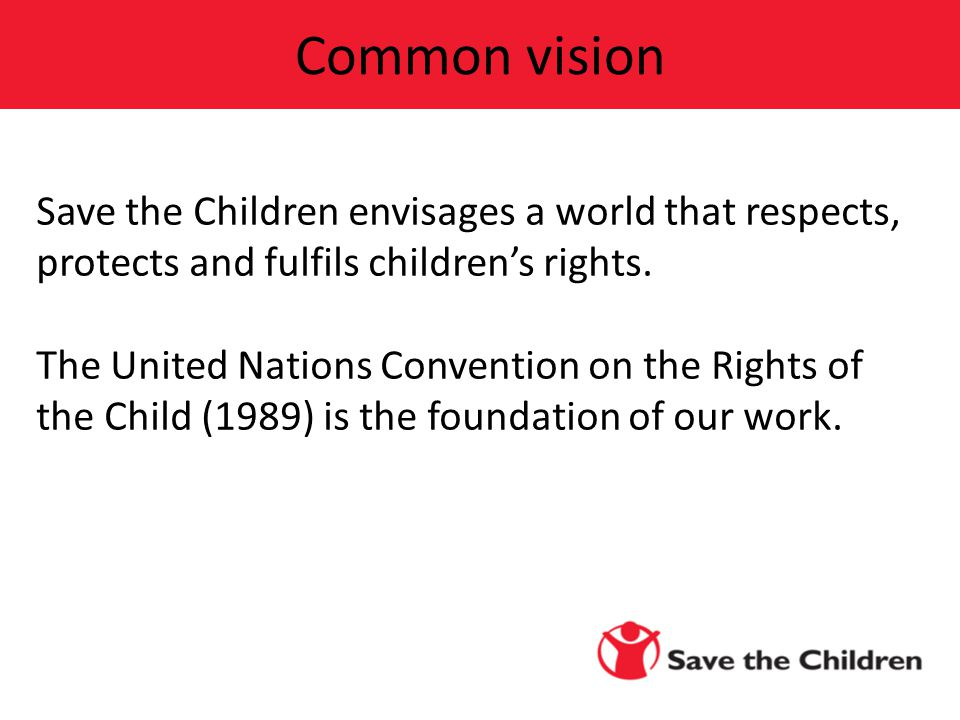 Save the Children envisages a world that respects, protects and fulfils children's rights. The United Nations Convention on the Rights of the Child (1