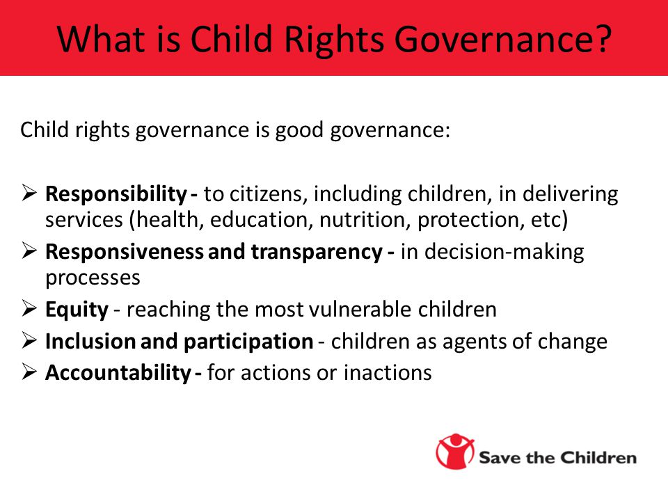 Child rights governance is good governance:  Responsibility - to citizens, including children, in delivering services (health, education, nutrition, protection, etc)  Responsiveness and transparency - in decision-making processes  Equity - reaching the most vulnerable children  Inclusion and participation - children as agents of change  Accountability - for actions or inactions What is Child Rights Governance