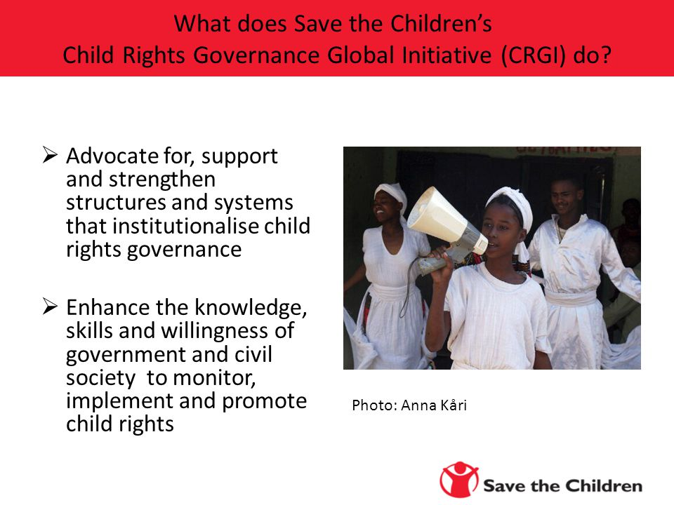  Advocate for, support and strengthen structures and systems that institutionalise child rights governance  Enhance the knowledge, skills and willingness of government and civil society to monitor, implement and promote child rights What does Save the Children's Child Rights Governance Global Initiative (CRGI) do.