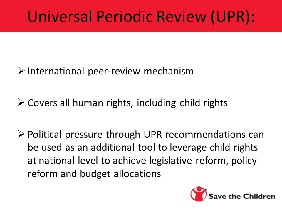  International peer-review mechanism  Covers all human rights, including child rights  Political pressure through UPR recommendations can be used as an additional tool to leverage child rights at national level to achieve legislative reform, policy reform and budget allocations Universal Periodic Review (UPR):