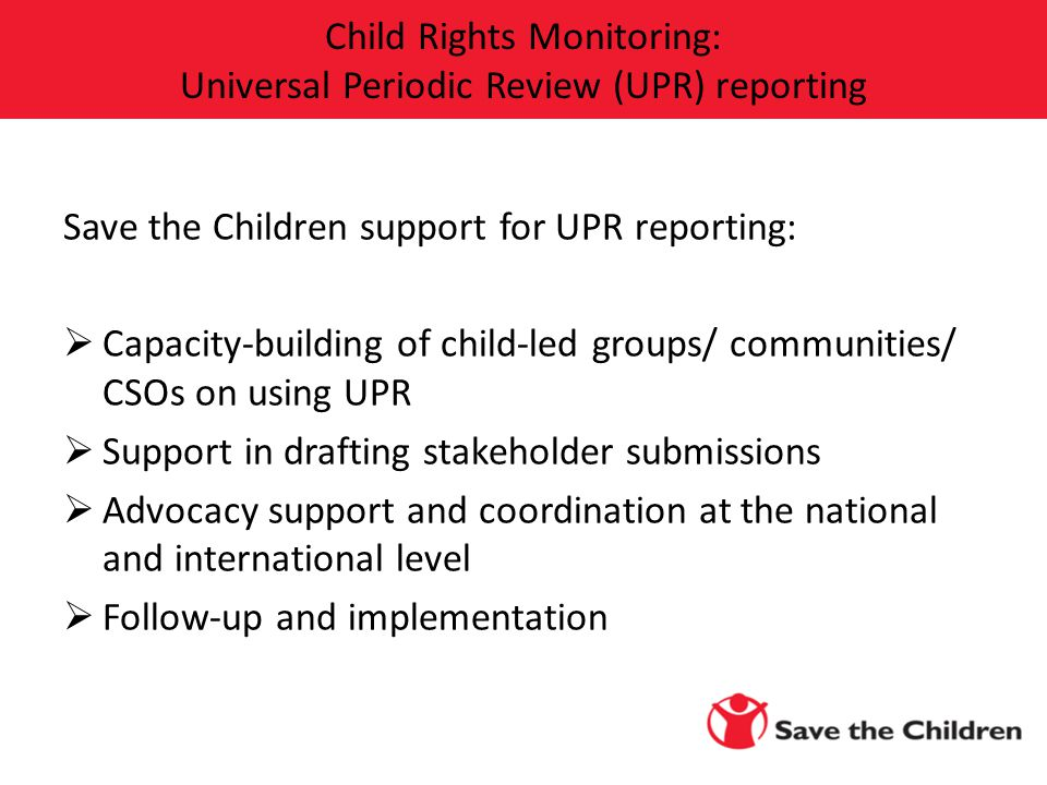 Save the Children support for UPR reporting:  Capacity-building of child-led groups/ communities/ CSOs on using UPR  Support in drafting stakeholder submissions  Advocacy support and coordination at the national and international level  Follow-up and implementation Child Rights Monitoring: Universal Periodic Review (UPR) reporting