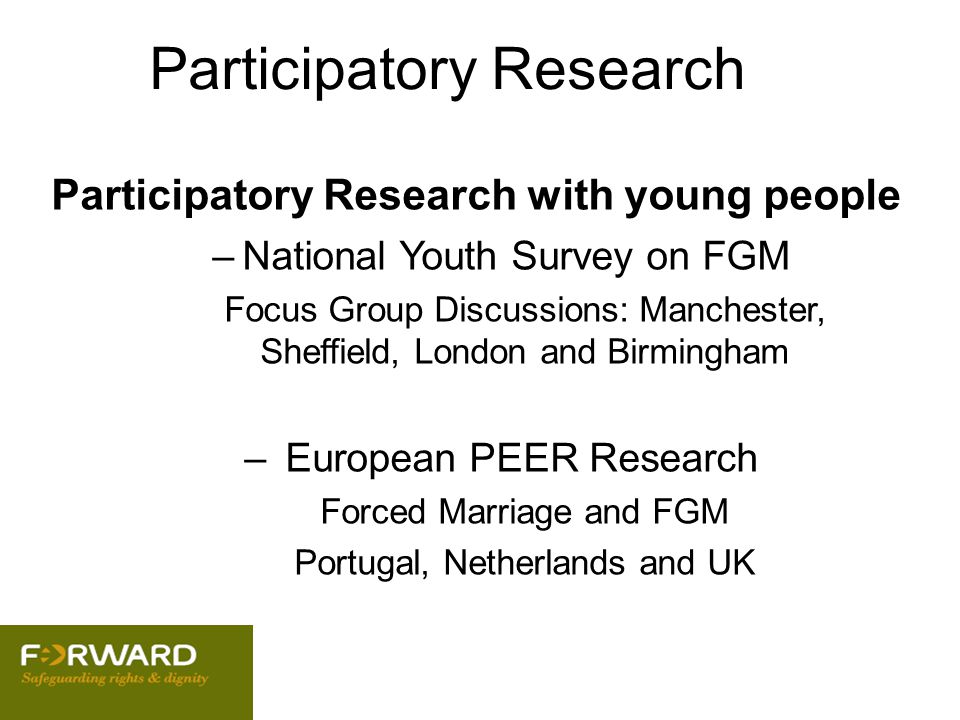 Participatory Research Participatory Research with young people –National Youth Survey on FGM Focus Group Discussions: Manchester, Sheffield, London a