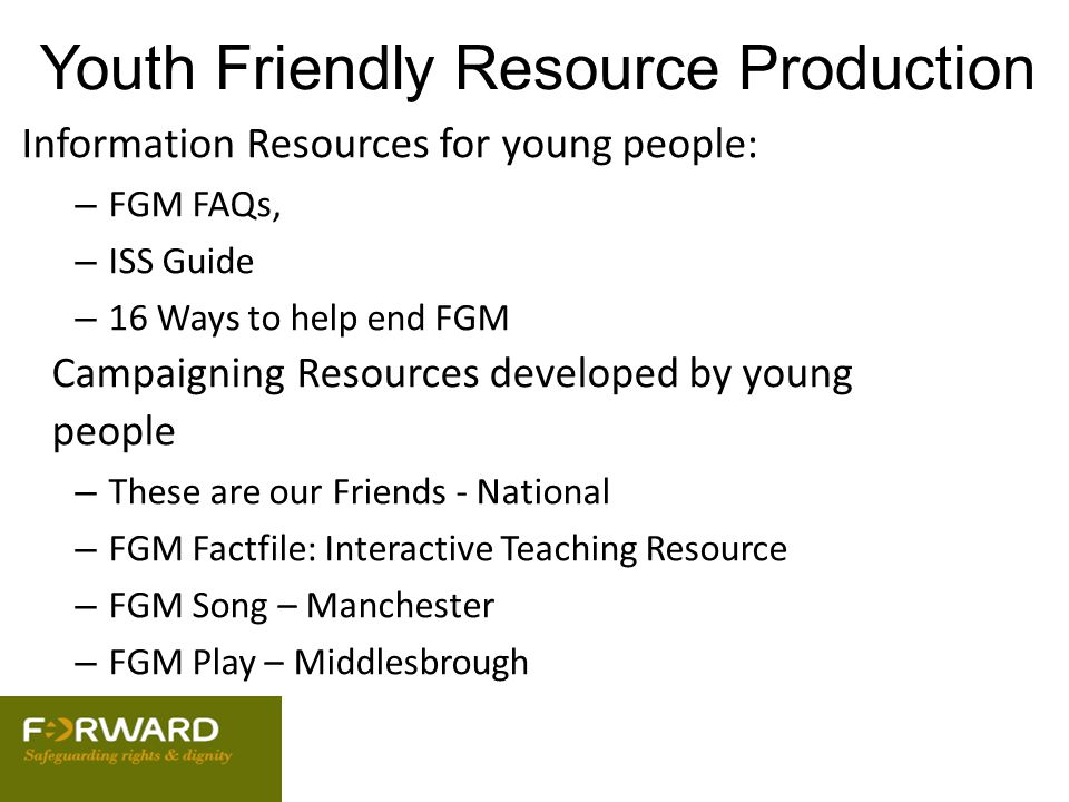 Youth Friendly Resource Production Information Resources for young people: – FGM FAQs, – ISS Guide – 16 Ways to help end FGM Campaigning Resources dev