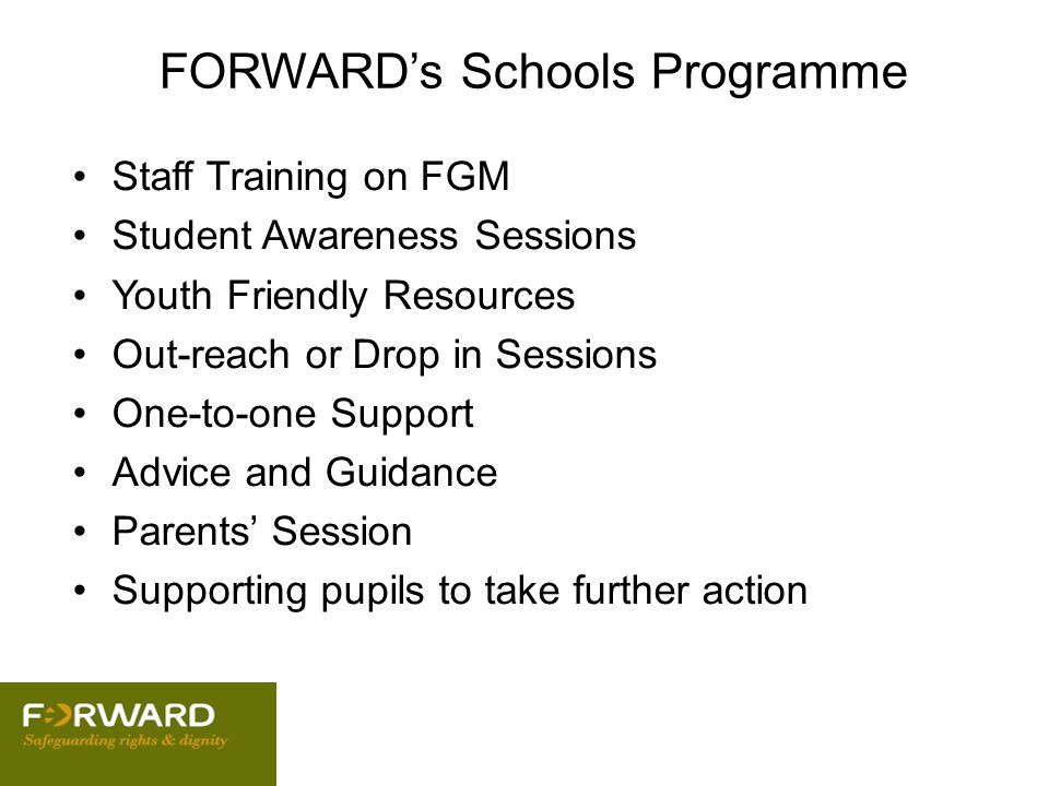 FORWARD's Schools Programme Staff Training on FGM Student Awareness Sessions Youth Friendly Resources Out-reach or Drop in Sessions One-to-one Support