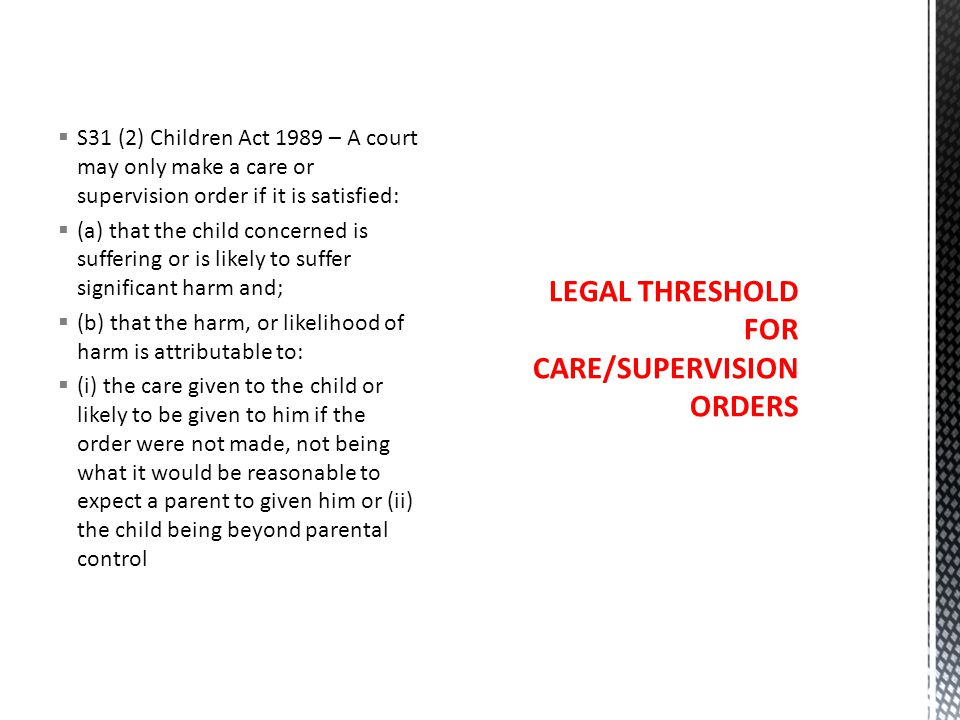  S31 (2) Children Act 1989 – A court may only make a care or supervision order if it is satisfied:  (a) that the child concerned is suffering or is