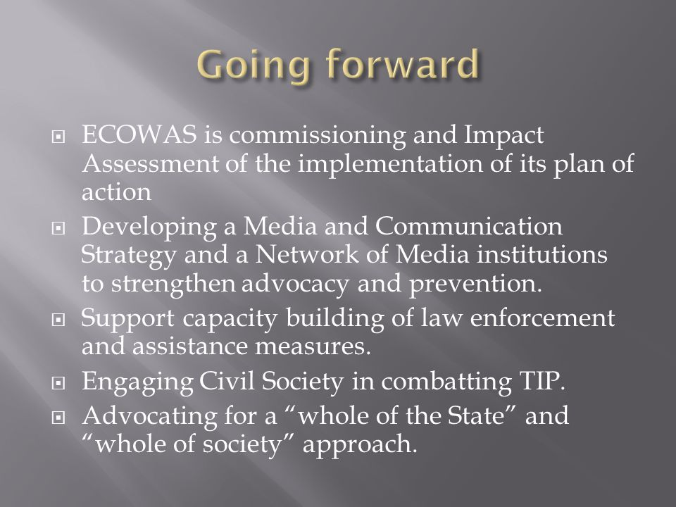  ECOWAS is commissioning and Impact Assessment of the implementation of its plan of action  Developing a Media and Communication Strategy and a Network of Media institutions to strengthen advocacy and prevention.