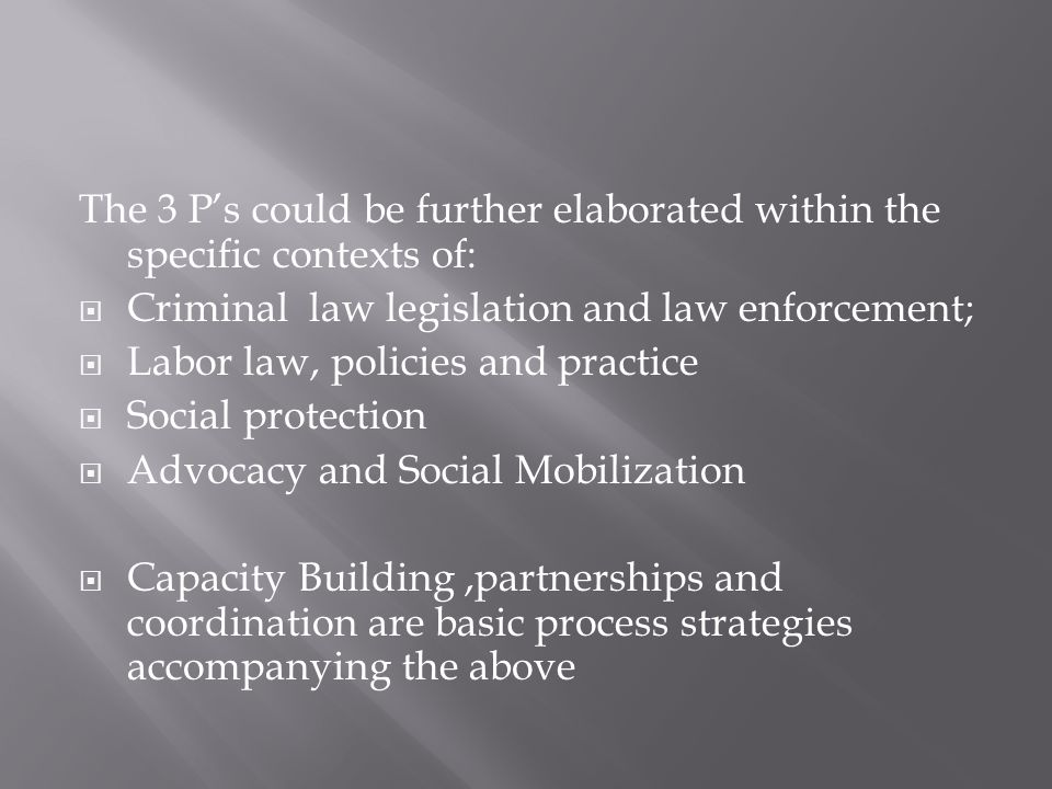 The 3 P's could be further elaborated within the specific contexts of:  Criminal law legislation and law enforcement;  Labor law, policies and practice  Social protection  Advocacy and Social Mobilization  Capacity Building,partnerships and coordination are basic process strategies accompanying the above
