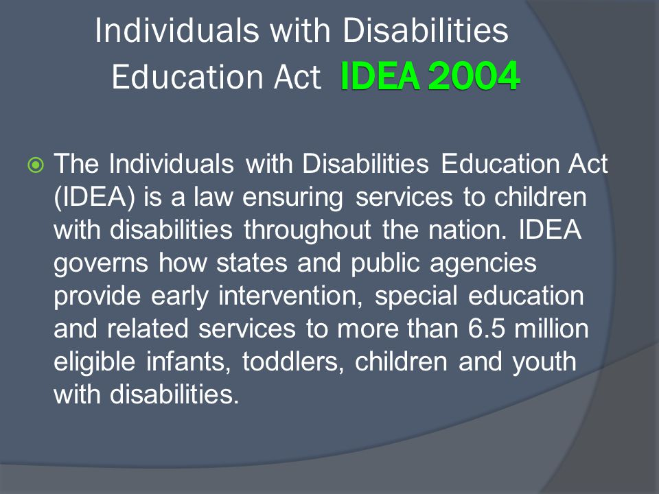  The Individuals with Disabilities Education Act (IDEA) is a law ensuring services to children with disabilities throughout the nation. IDEA governs