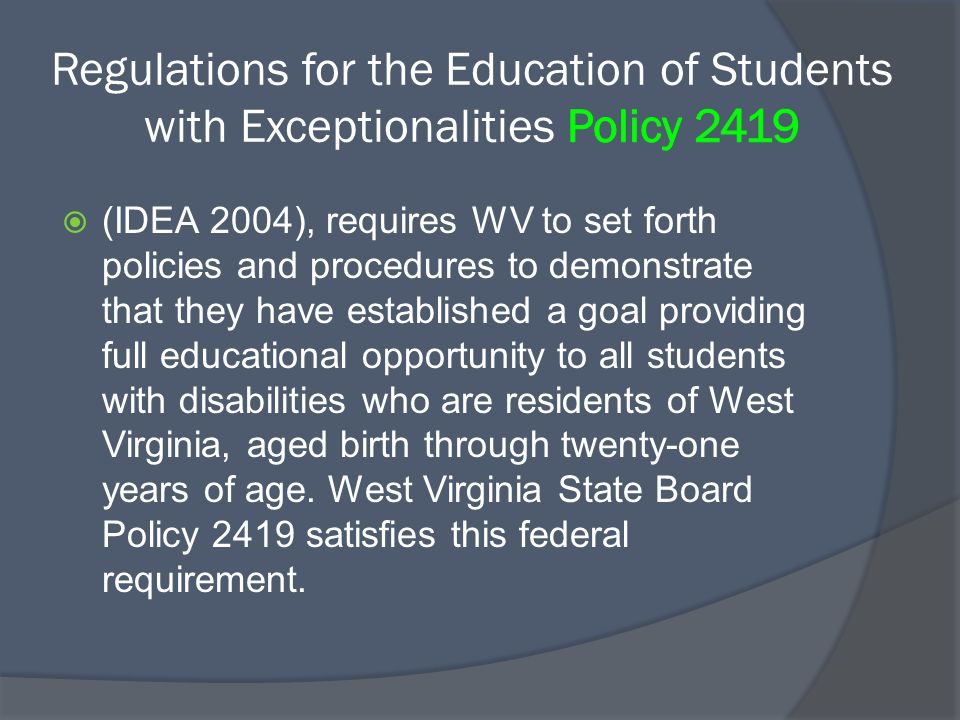  (IDEA 2004), requires WV to set forth policies and procedures to demonstrate that they have established a goal providing full educational opportunity to all students with disabilities who are residents of West Virginia, aged birth through twenty-one years of age.