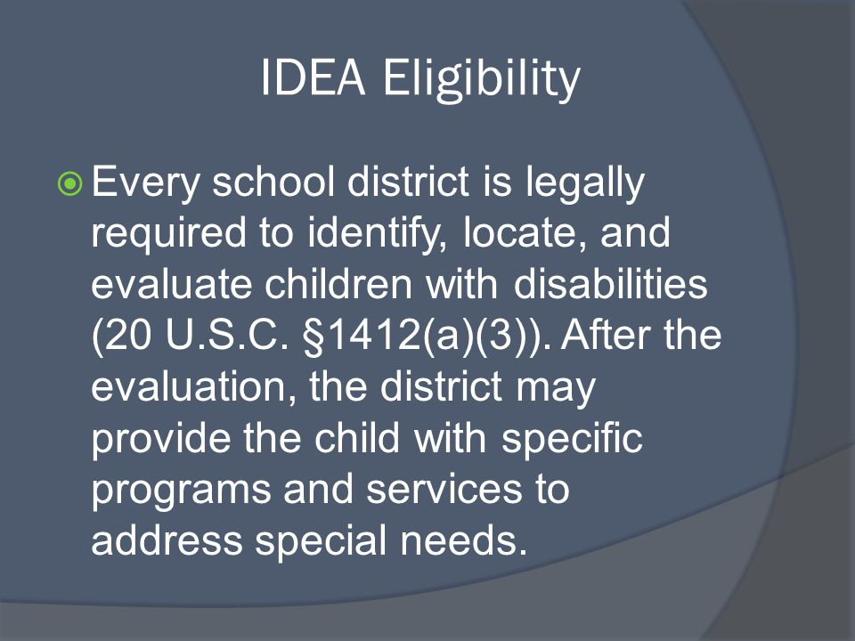 IDEA Eligibility  Every school district is legally required to identify, locate, and evaluate children with disabilities (20 U.S.C.