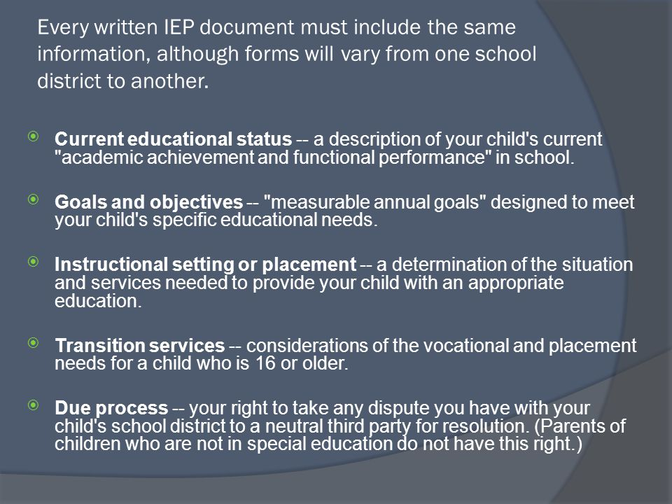 Every written IEP document must include the same information, although forms will vary from one school district to another.