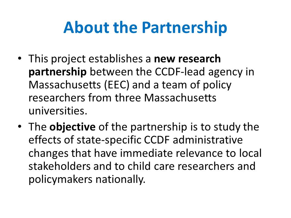 About the Partnership This project establishes a new research partnership between the CCDF-lead agency in Massachusetts (EEC) and a team of policy researchers from three Massachusetts universities.