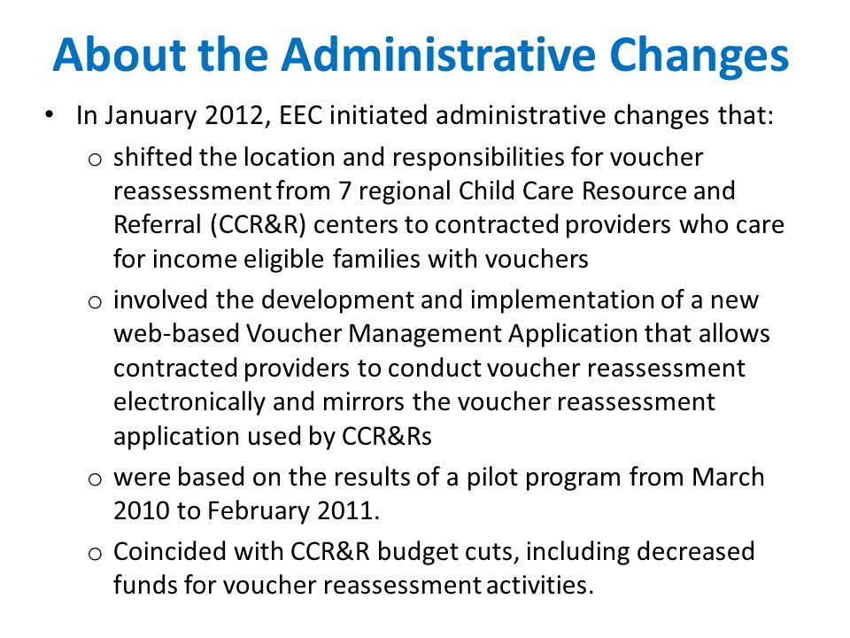 About the Administrative Changes In January 2012, EEC initiated administrative changes that: o shifted the location and responsibilities for voucher reassessment from 7 regional Child Care Resource and Referral (CCR&R) centers to contracted providers who care for income eligible families with vouchers o involved the development and implementation of a new web-based Voucher Management Application that allows contracted providers to conduct voucher reassessment electronically and mirrors the voucher reassessment application used by CCR&Rs o were based on the results of a pilot program from March 2010 to February 2011.