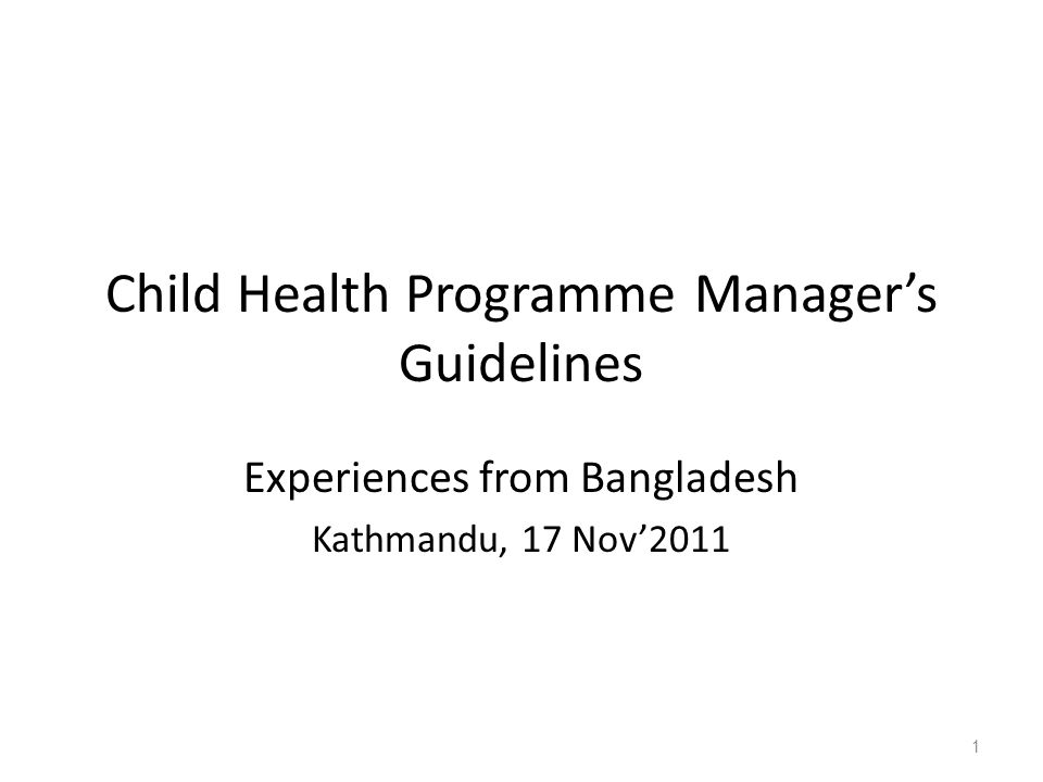 Child Health Programme Manager's Guidelines Experiences from Bangladesh Kathmandu, 17 Nov'2011 1
