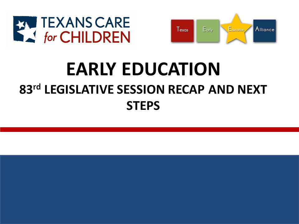 Early Childhood Movement: Ten Years of Budget Success 2003200520072009 $10 M $15 M $35 M $69.9 M 82 nd Legislative Session (2011) PROTECTION of $32.4 million in early education and $17.7 million in home visitation funding