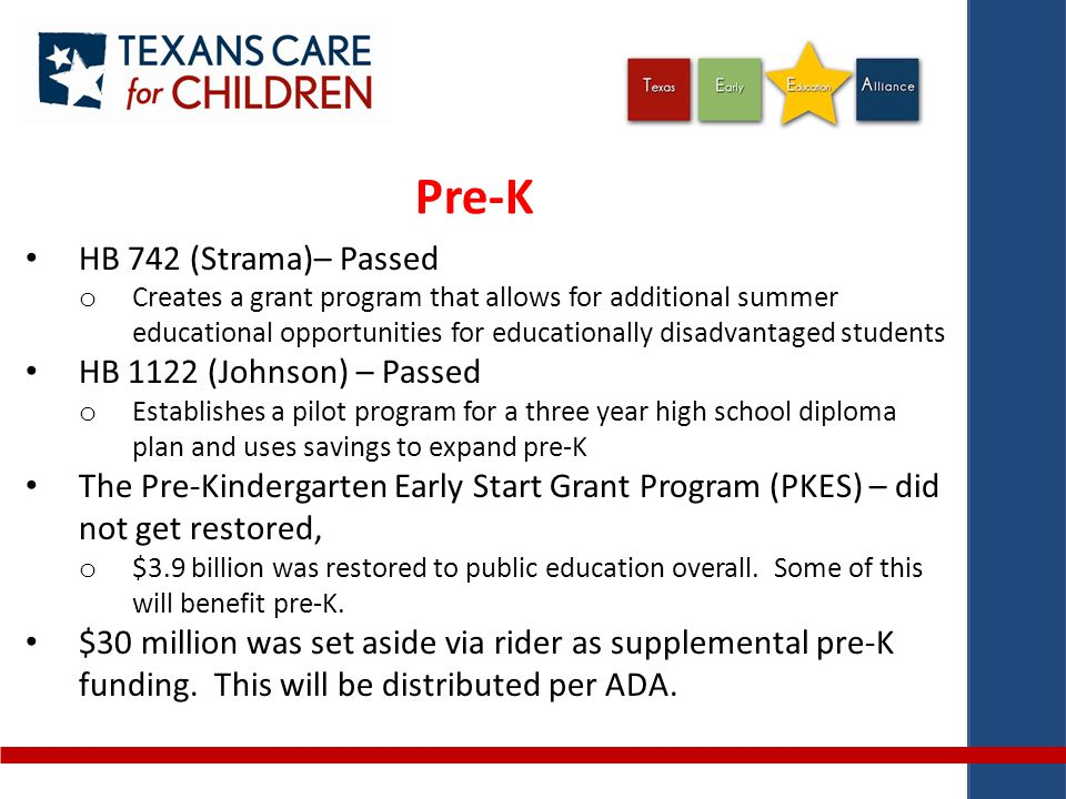 Pre-K HB 742 (Strama)– Passed o Creates a grant program that allows for additional summer educational opportunities for educationally disadvantaged students HB 1122 (Johnson) – Passed o Establishes a pilot program for a three year high school diploma plan and uses savings to expand pre-K The Pre-Kindergarten Early Start Grant Program (PKES) – did not get restored, o $3.9 billion was restored to public education overall.