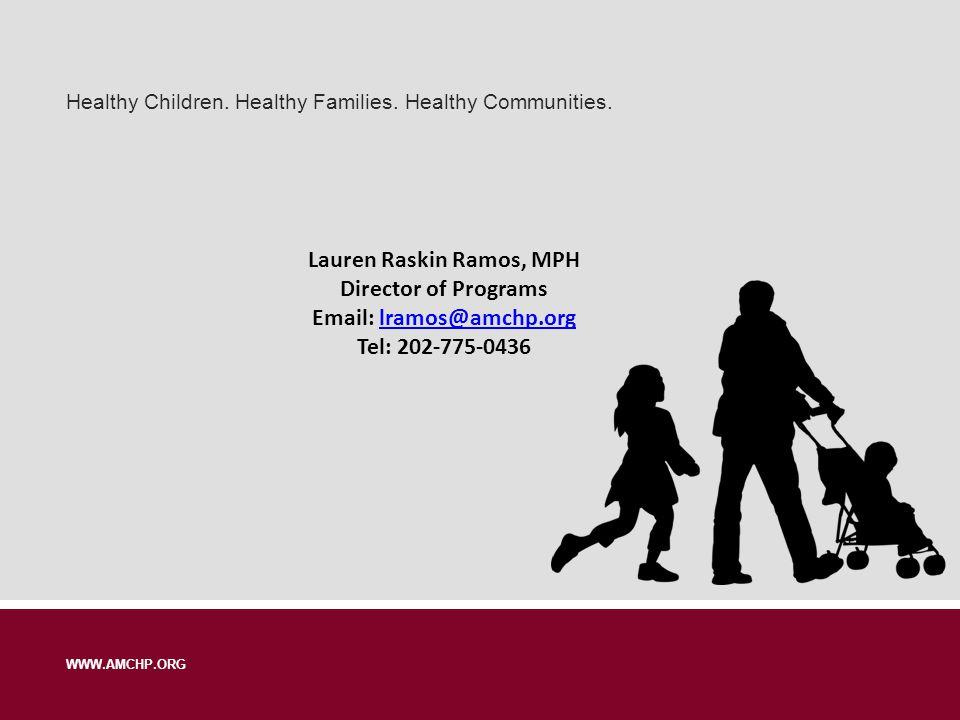 Healthy Children. Healthy Families. Healthy Communities. WWW.AMCHP.ORG Lauren Raskin Ramos, MPH Director of Programs Email: lramos@amchp.orglramos@amc