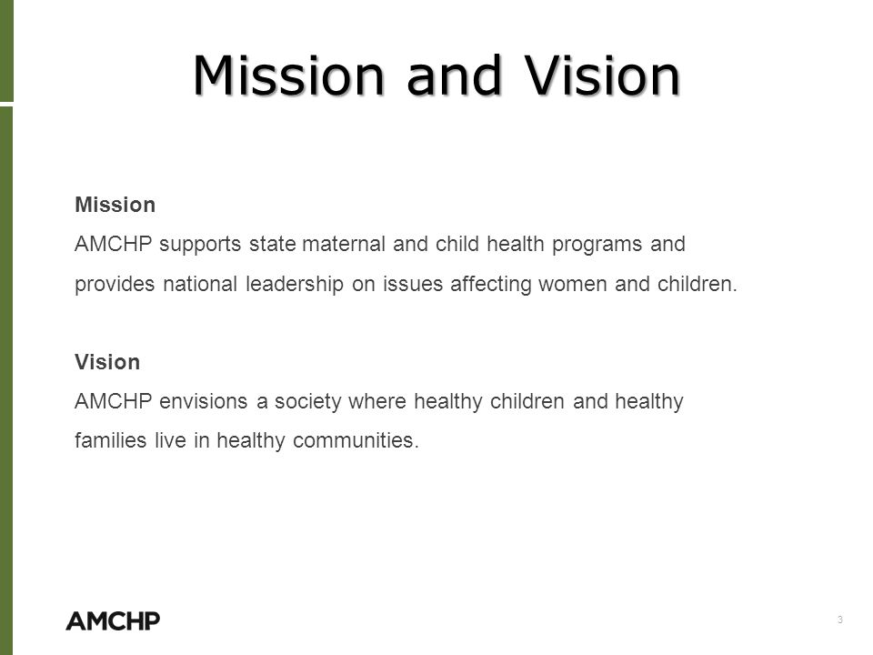 Mission and Vision Mission AMCHP supports state maternal and child health programs and provides national leadership on issues affecting women and children.
