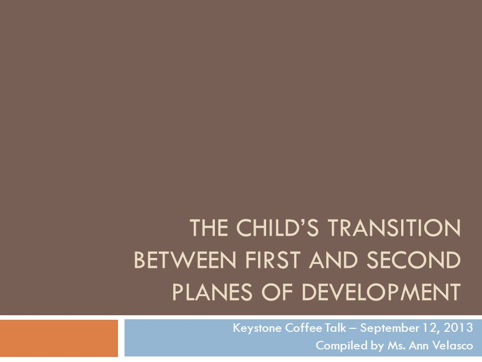 THE CHILD'S TRANSITION BETWEEN FIRST AND SECOND PLANES OF DEVELOPMENT Keystone Coffee Talk – September 12, 2013 Compiled by Ms.