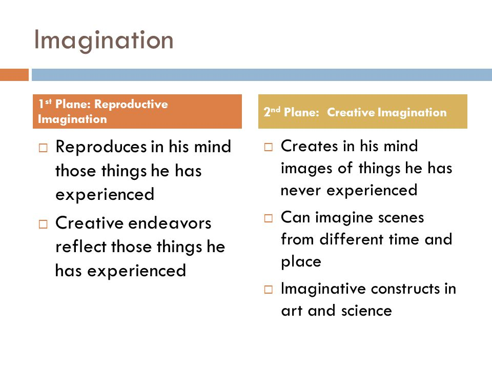 Imagination  Reproduces in his mind those things he has experienced  Creative endeavors reflect those things he has experienced  Creates in his mind images of things he has never experienced  Can imagine scenes from different time and place  Imaginative constructs in art and science 1 st Plane: Reproductive Imagination 2 nd Plane: Creative Imagination