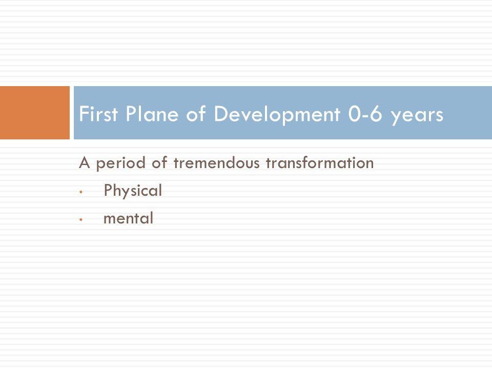 A period of tremendous transformation Physical mental First Plane of Development 0-6 years
