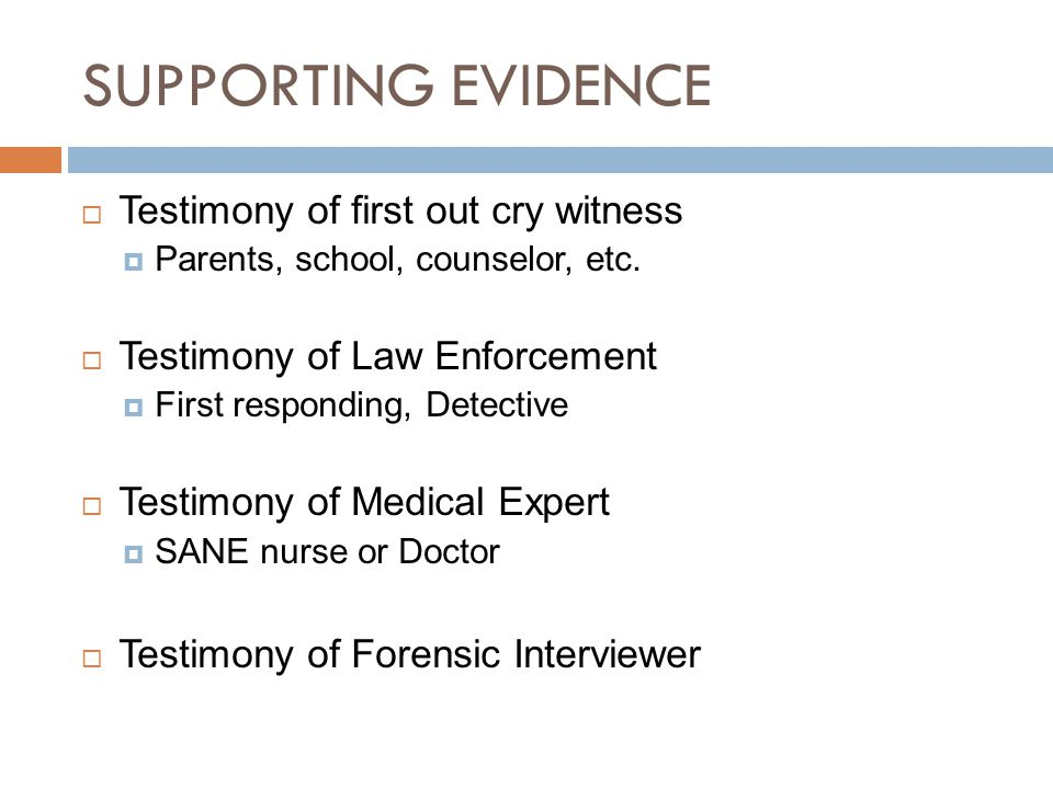 SUPPORTING EVIDENCE  Testimony of first out cry witness  Parents, school, counselor, etc.