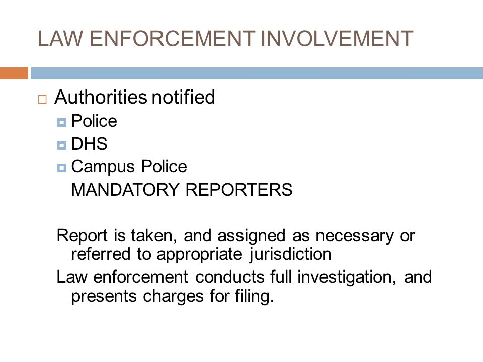 LAW ENFORCEMENT INVOLVEMENT  Authorities notified  Police  DHS  Campus Police MANDATORY REPORTERS Report is taken, and assigned as necessary or referred to appropriate jurisdiction Law enforcement conducts full investigation, and presents charges for filing.