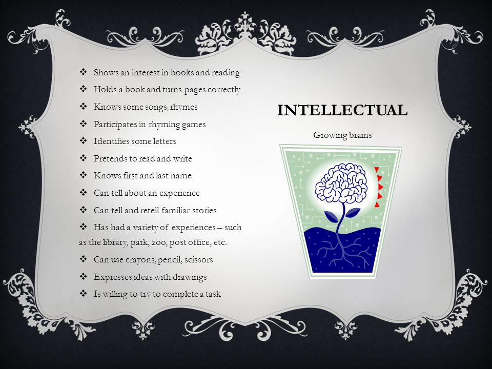INTELLECTUAL Growing brains  Shows an interest in books and reading  Holds a book and turns pages correctly  Knows some songs, rhymes  Participates in rhyming games  Identifies some letters  Pretends to read and write  Knows first and last name  Can tell about an experience  Can tell and retell familiar stories  Has had a variety of experiences – such as the library, park, zoo, post office, etc.