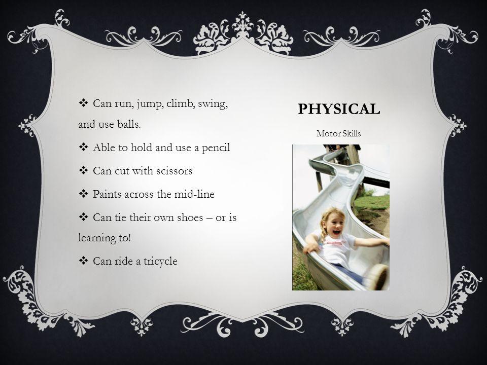 PHYSICAL Motor Skills  Can run, jump, climb, swing, and use balls.