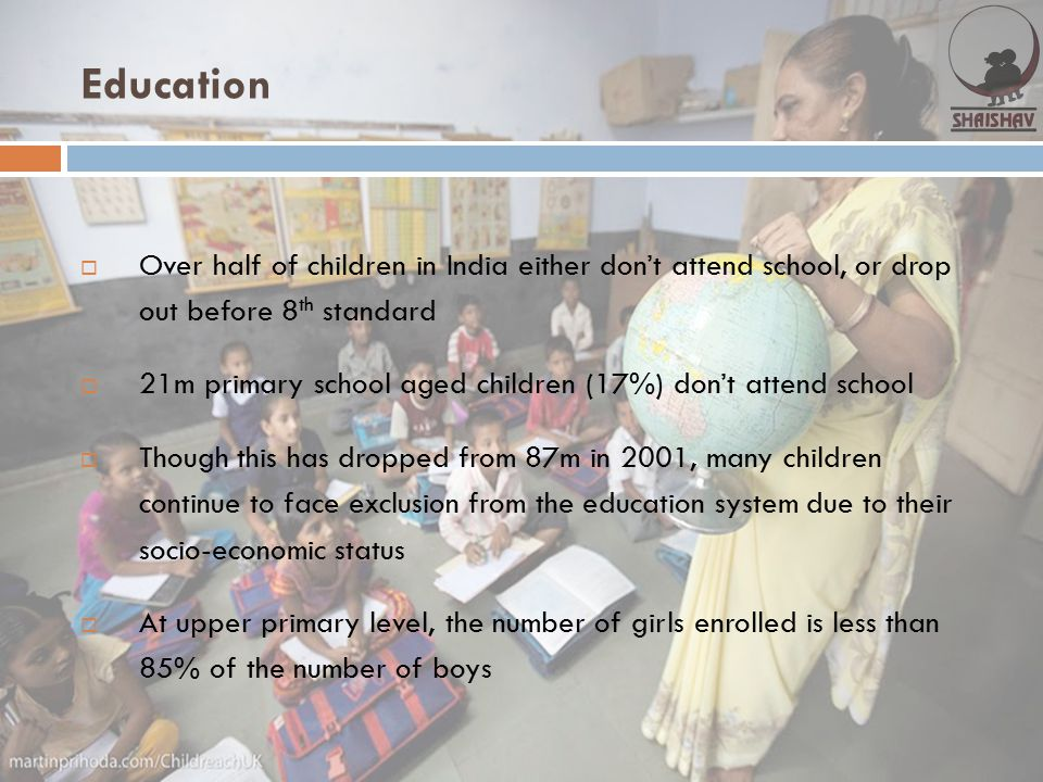 Education  Over half of children in India either don't attend school, or drop out before 8 th standard  21m primary school aged children (17%) don't