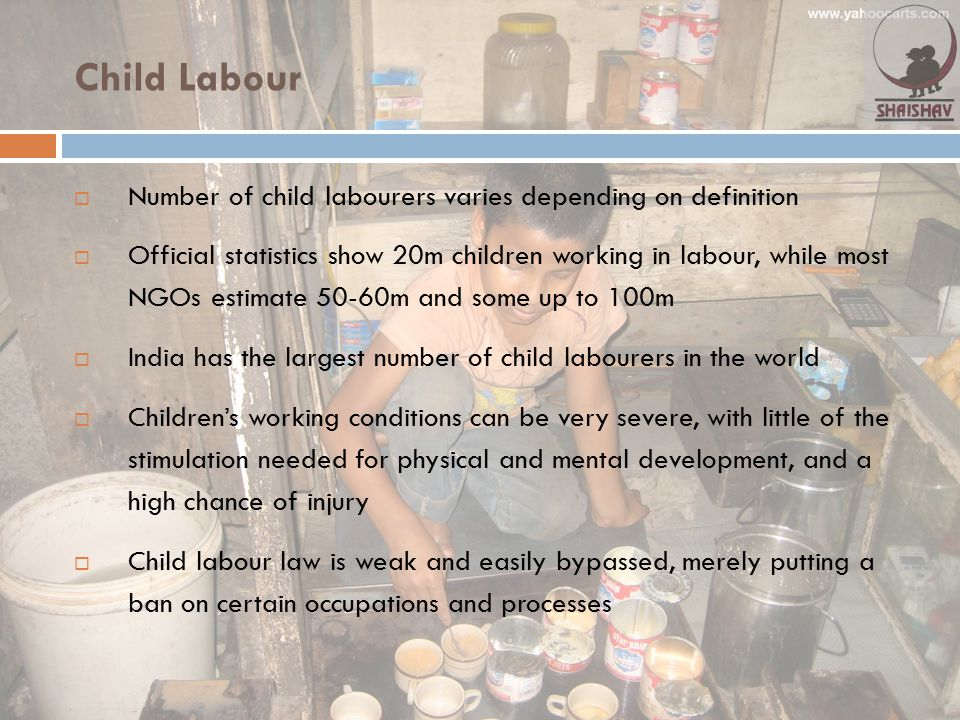 Child Labour  Number of child labourers varies depending on definition  Official statistics show 20m children working in labour, while most NGOs est