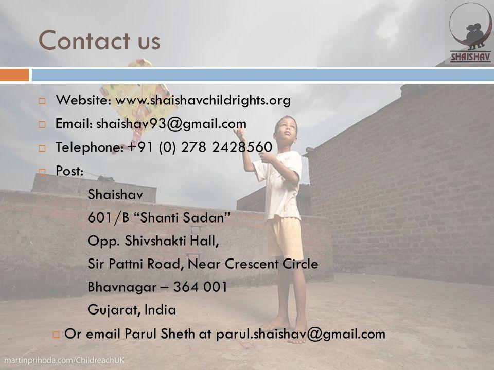 "Contact us  Website: www.shaishavchildrights.org  Email: shaishav93@gmail.com  Telephone: +91 (0) 278 2428560  Post: Shaishav 601/B ""Shanti Sadan"""