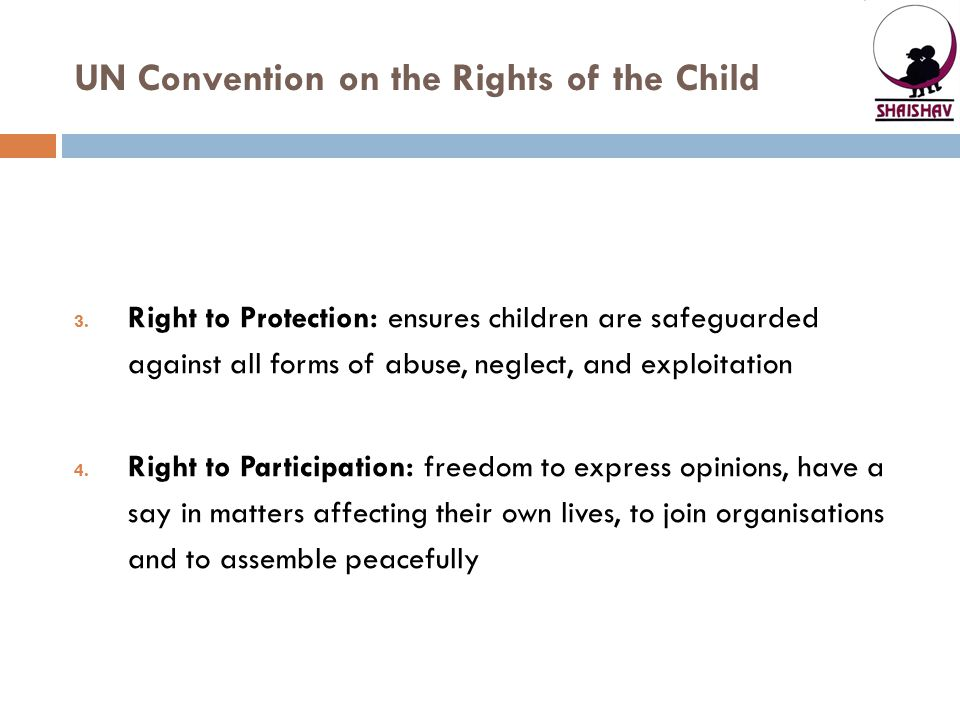UN Convention on the Rights of the Child 3. Right to Protection: ensures children are safeguarded against all forms of abuse, neglect, and exploitatio