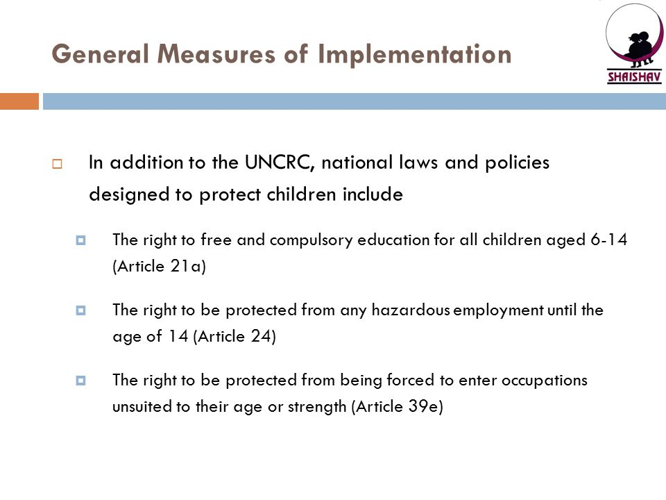 General Measures of Implementation  In addition to the UNCRC, national laws and policies designed to protect children include  The right to free and
